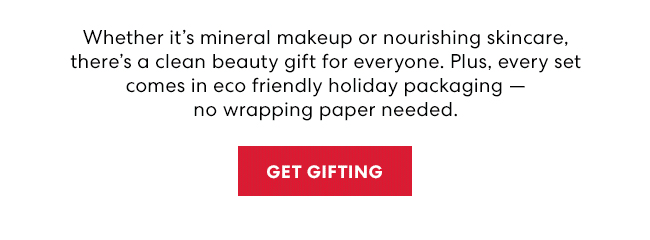 Wheather it's mineral makeup or nourishing skinacare, there's a clean beauty gift for everyone. Plus, every set comes in eco friendly holiday packaging - no wrapping paper needed. Get Gifting