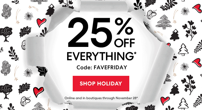 25% Off Everything* Code: FAVEFRIDAY - Shop Holiday - Online and in boutiques through November 28*