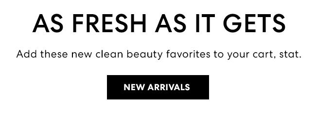 As fresh as it gets - Add these new clean beauty favorites to your cart, stat. New Arrivals