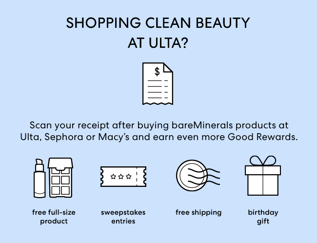 SHOPPING CLEAN BEAUTY AT ULTA? Scan your receipt after buying bareMinerals products at Ulta, Sephore or Macy's and earn more Good Rewards. Free full-size product, Sweepstakes entries, Free Shipping, Birthday Gift